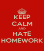 KEEP CALM AND HATE HOMEWORK - Personalised Poster A4 size