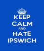 KEEP CALM AND HATE IPSWICH - Personalised Poster A4 size