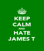KEEP CALM AND HATE JAMES T - Personalised Poster A4 size