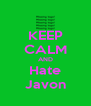 KEEP CALM AND Hate Javon - Personalised Poster A4 size