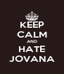 KEEP CALM AND HATE JOVANA - Personalised Poster A4 size