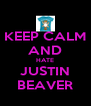 KEEP CALM AND HATE JUSTIN BEAVER - Personalised Poster A4 size