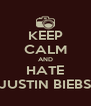 KEEP CALM AND HATE JUSTIN BIEBS - Personalised Poster A4 size