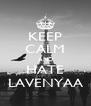 KEEP CALM AND HATE LAVENYAA - Personalised Poster A4 size
