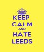 KEEP  CALM AND HATE LEEDS - Personalised Poster A4 size