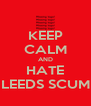 KEEP CALM AND HATE LEEDS SCUM - Personalised Poster A4 size