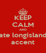 KEEP CALM AND hate longislands accent - Personalised Poster A4 size