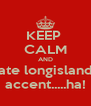 KEEP  CALM AND hate longislands accent.....ha! - Personalised Poster A4 size