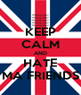 KEEP CALM AND HATE MA FRIENDS - Personalised Poster A4 size