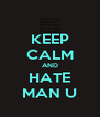 KEEP CALM AND HATE MAN U - Personalised Poster A4 size