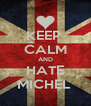 KEEP  CALM AND HATE MICHEL  - Personalised Poster A4 size