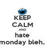 KEEP CALM AND hate monday bleh.. - Personalised Poster A4 size