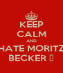 KEEP CALM AND HATE MORITZ BECKER 👊 - Personalised Poster A4 size