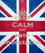 KEEP CALM AND hate moustache - Personalised Poster A4 size