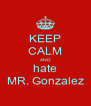 KEEP CALM AND hate MR. Gonzalez - Personalised Poster A4 size