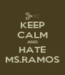 KEEP CALM AND HATE MS.RAMOS - Personalised Poster A4 size