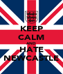 KEEP CALM AND HATE NEWCASTLE - Personalised Poster A4 size
