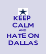 KEEP  CALM AND  HATE ON DALLAS - Personalised Poster A4 size