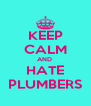 KEEP CALM AND  HATE PLUMBERS - Personalised Poster A4 size