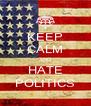 KEEP CALM AND HATE POLITICS - Personalised Poster A4 size