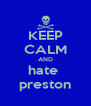 KEEP CALM AND hate  preston - Personalised Poster A4 size