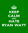 KEEP CALM AND HATE RYAN WATT - Personalised Poster A4 size