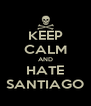 KEEP CALM AND HATE SANTIAGO - Personalised Poster A4 size