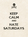 KEEP CALM AND HATE SATURDAYS - Personalised Poster A4 size