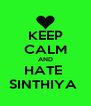 KEEP CALM AND HATE  SINTHIYA  - Personalised Poster A4 size