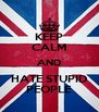 KEEP CALM AND HATE STUPID PEOPLE - Personalised Poster A4 size