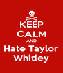 KEEP CALM AND Hate Taylor Whitley - Personalised Poster A4 size