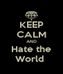 KEEP CALM AND Hate the World  - Personalised Poster A4 size