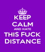 KEEP CALM AND HATE THIS FUCK DISTANCE - Personalised Poster A4 size