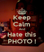 Keep Calm And Hate this PHOTO ! - Personalised Poster A4 size