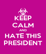 KEEP CALM AND HATE THIS PRESIDENT - Personalised Poster A4 size