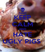 KEEP CALM AND HATE UGLY PIGS  - Personalised Poster A4 size