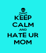 KEEP CALM AND HATE UR MOM - Personalised Poster A4 size