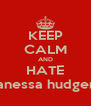 KEEP CALM AND HATE Vanessa hudgens - Personalised Poster A4 size