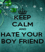 KEEP CALM AND HATE YOUR   BOY FRIEND  - Personalised Poster A4 size