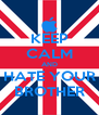 KEEP CALM AND HATE YOUR BROTHER - Personalised Poster A4 size