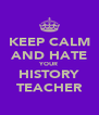 KEEP CALM AND HATE YOUR HISTORY TEACHER - Personalised Poster A4 size