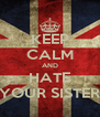 KEEP CALM AND HATE YOUR SISTER - Personalised Poster A4 size