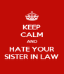 KEEP CALM AND HATE YOUR SISTER IN LAW - Personalised Poster A4 size
