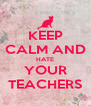 KEEP CALM AND HATE YOUR TEACHERS - Personalised Poster A4 size