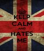 KEEP CALM AND HATES ME - Personalised Poster A4 size