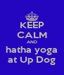 KEEP CALM AND hatha yoga at Up Dog - Personalised Poster A4 size