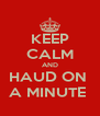 KEEP CALM AND HAUD ON  A MINUTE  - Personalised Poster A4 size