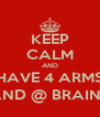 KEEP CALM AND HAVE 4 ARMS AND @ BRAINS - Personalised Poster A4 size