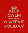KEEP CALM AND HAVE 8 WEEKS' HOLIDAY - Personalised Poster A4 size