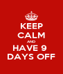 KEEP CALM AND HAVE 9  DAYS OFF - Personalised Poster A4 size